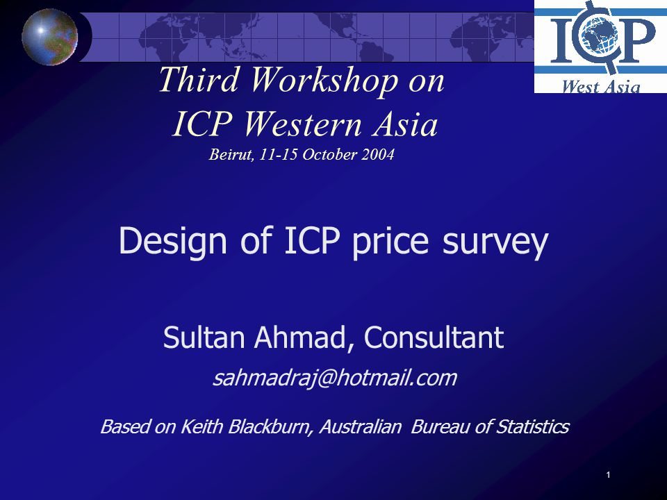 1 Third Workshop on ICP Western Asia Beirut, 11-15 October 2004 Design of ICP price survey Sultan Ahmad, Consultant sahmadraj@hotmail.com Based on Keith Blackburn, Australian Bureau of Statistics
