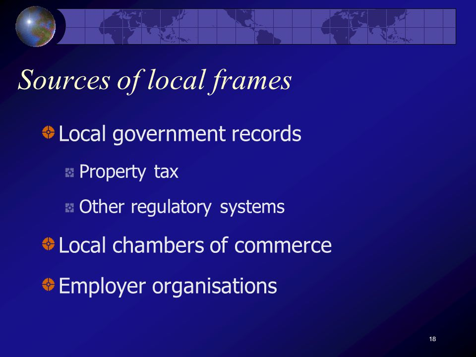 18 Sources of local frames Local government records Property tax Other regulatory systems Local chambers of commerce Employer organisations