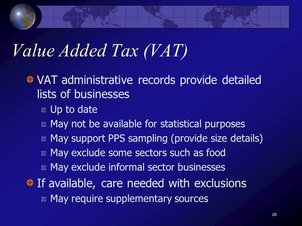 20 Value Added Tax (VAT) VAT administrative records provide detailed lists of businesses Up to date May not be available for statistical purposes May support PPS sampling (provide size details) May exclude some sectors such as food May exclude informal sector businesses If available, care needed with exclusions May require supplementary sources