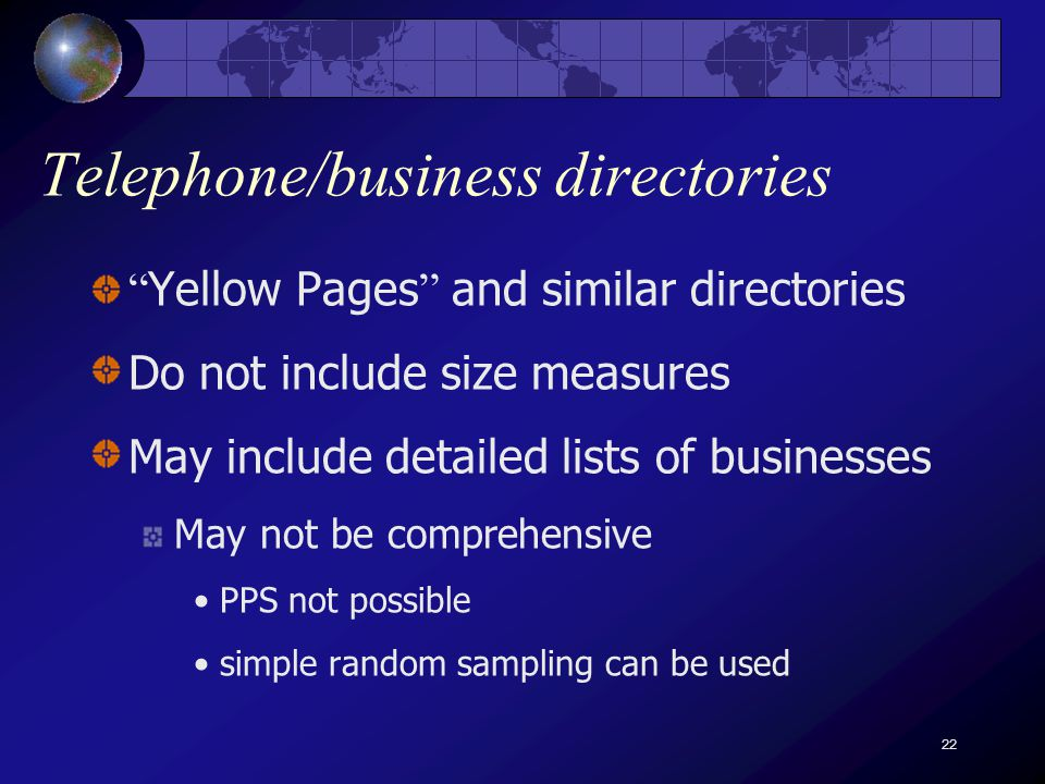 22 Telephone/business directories Yellow Pages and similar directories Do not include size measures May include detailed lists of businesses May not be comprehensive PPS not possible simple random sampling can be used