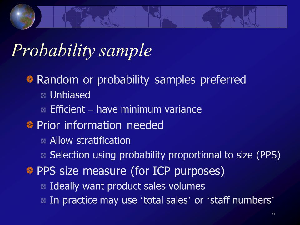 5 Probability sample Random or probability samples preferred Unbiased Efficient – have minimum variance Prior information needed Allow stratification Selection using probability proportional to size (PPS) PPS size measure (for ICP purposes) Ideally want product sales volumes In practice may use total sales or staff numbers