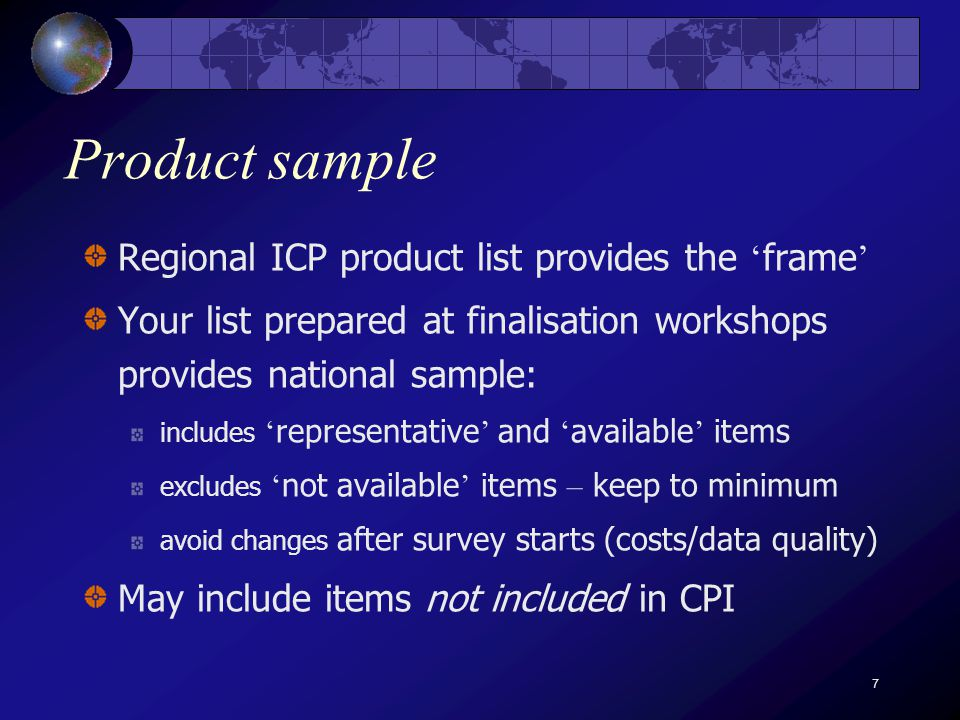 7 Product sample Regional ICP product list provides the frame Your list prepared at finalisation workshops provides national sample: includes representative and available items excludes not available items – keep to minimum avoid changes after survey starts (costs/data quality) May include items not included in CPI