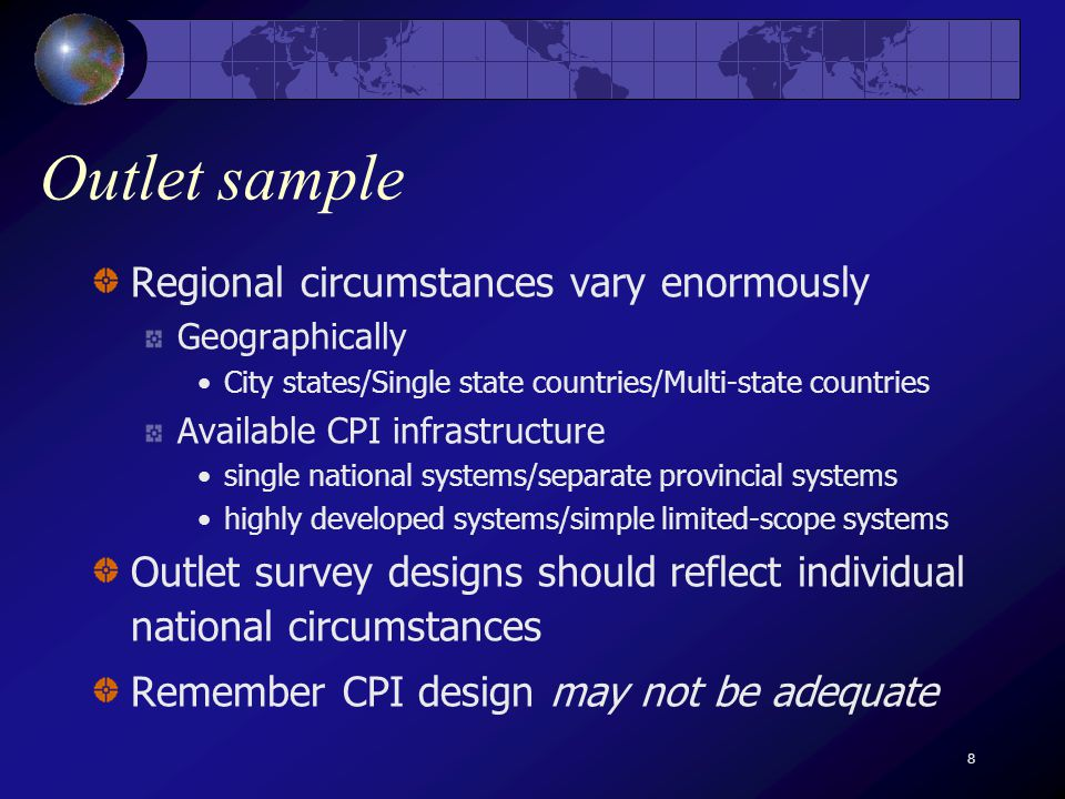 8 Outlet sample Regional circumstances vary enormously Geographically City states/Single state countries/Multi-state countries Available CPI infrastructure single national systems/separate provincial systems highly developed systems/simple limited-scope systems Outlet survey designs should reflect individual national circumstances Remember CPI design may not be adequate