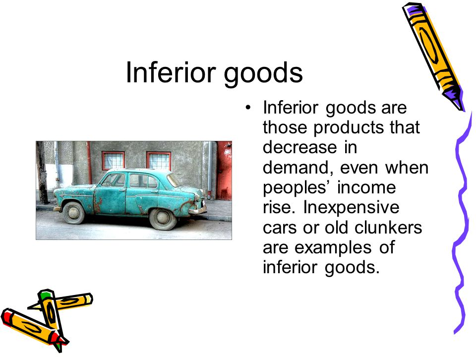 Inferior goods Inferior goods are those products that decrease in demand, even when peoples income rise.
