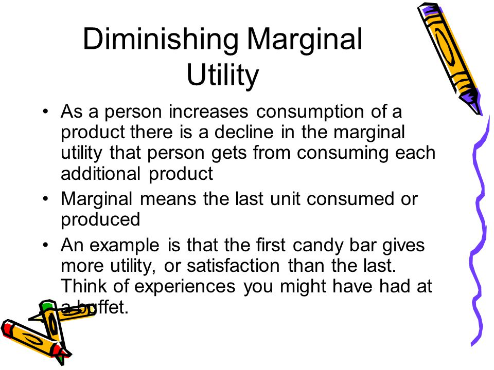 Diminishing Marginal Utility As a person increases consumption of a product there is a decline in the marginal utility that person gets from consuming each additional product Marginal means the last unit consumed or produced An example is that the first candy bar gives more utility, or satisfaction than the last.