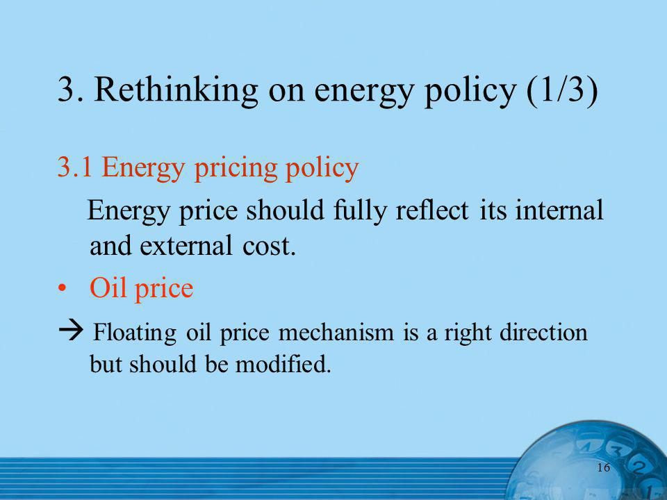 16 3. Rethinking on energy policy (1/3) 3.1 Energy pricing policy Energy price should fully reflect its internal and external cost. Oil price Floating