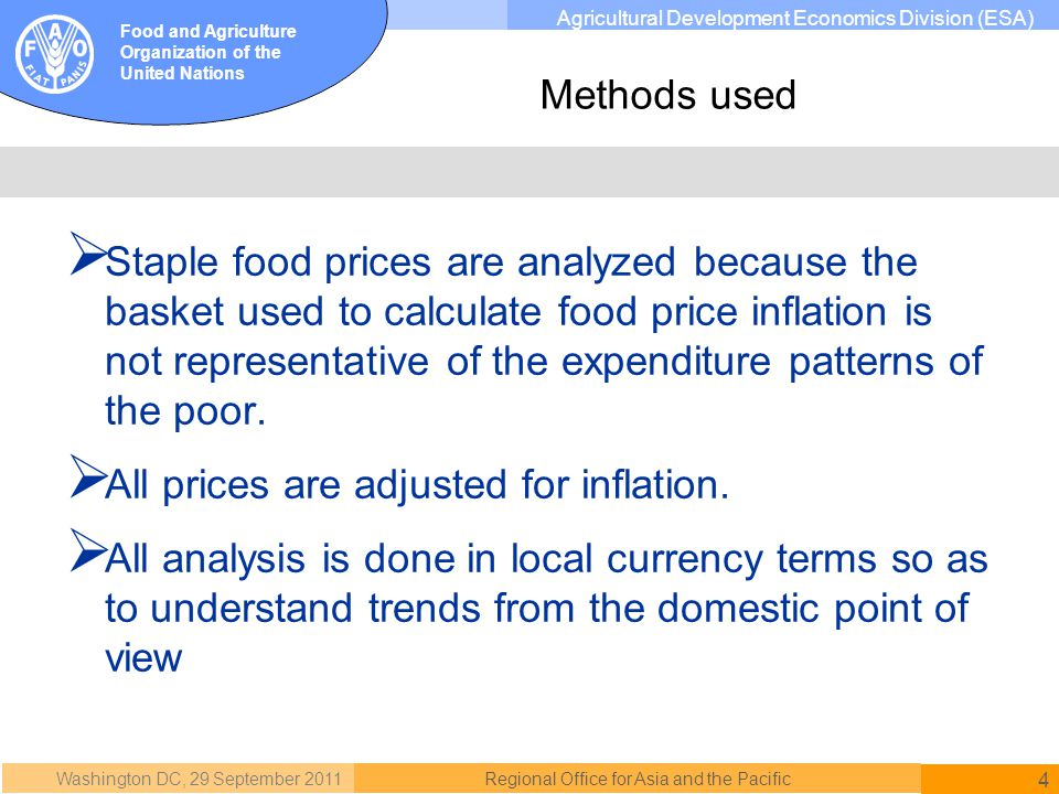 Washington DC, 29 September 2011 4 Regional Office for Asia and the Pacific Food and Agriculture Organization of the United Nations Agricultural Development Economics Division (ESA) Staple food prices are analyzed because the basket used to calculate food price inflation is not representative of the expenditure patterns of the poor.