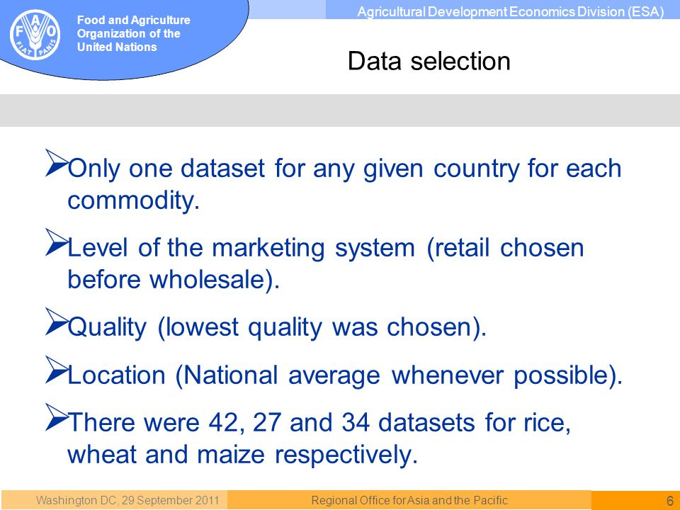 Washington DC, 29 September 2011 6 Regional Office for Asia and the Pacific Food and Agriculture Organization of the United Nations Agricultural Development Economics Division (ESA) Only one dataset for any given country for each commodity.