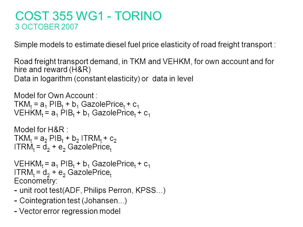 Simple models to estimate diesel fuel price elasticity of road freight transport : Road freight transport demand, in TKM and VEHKM, for own account and for hire and reward (H&R) Data in logarithm (constant elasticity) or data in level Model for Own Account : TKM t = a 1 PIB t + b 1 GazolePrice t + c 1 VEHKM t = a 1 PIB t + b 1 GazolePrice t + c 1 Model for H&R : TKM t = a 2 PIB t + b 2 ITRM t + c 2 ITRM t = d 2 + e 2 GazolePrice t VEHKM t = a 1 PIB t + b 1 GazolePrice t + c 1 ITRM t = d 2 + e 2 GazolePrice t Econometry: - unit root test(ADF, Philips Perron, KPSS...) - Cointegration test (Johansen...) - Vector error regression model COST 355 WG1 - TORINO 3 OCTOBER 2007