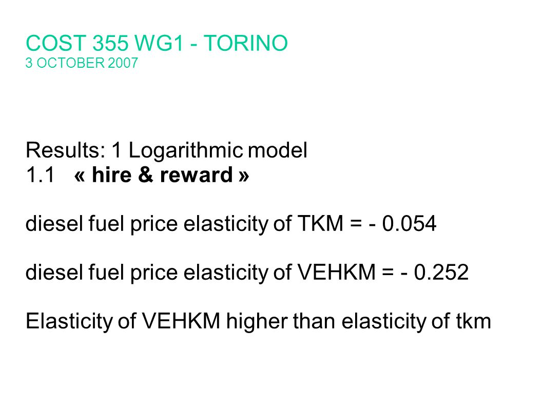 Results: 1 Logarithmic model 1.1« hire & reward » diesel fuel price elasticity of TKM = diesel fuel price elasticity of VEHKM = Elasticity of VEHKM higher than elasticity of tkm COST 355 WG1 - TORINO 3 OCTOBER 2007