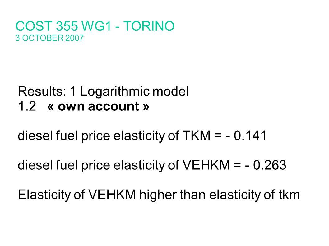 Results: 1 Logarithmic model 1.2« own account » diesel fuel price elasticity of TKM = diesel fuel price elasticity of VEHKM = Elasticity of VEHKM higher than elasticity of tkm COST 355 WG1 - TORINO 3 OCTOBER 2007