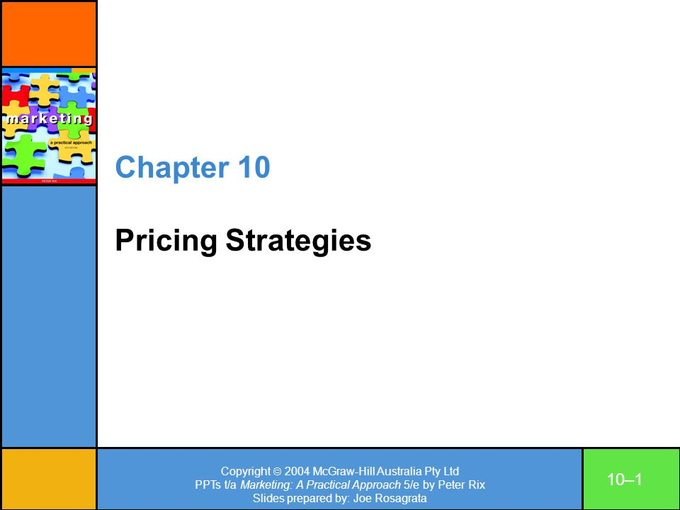 Copyright 2004 McGraw-Hill Australia Pty Ltd PPTs t/a Marketing: A Practical Approach 5/e by Peter Rix Slides prepared by: Joe Rosagrata 10–12 Price-setting methods Cost-plussetting price of unit based on total cost plus desired profit; or Marginal cost plus desired profit.