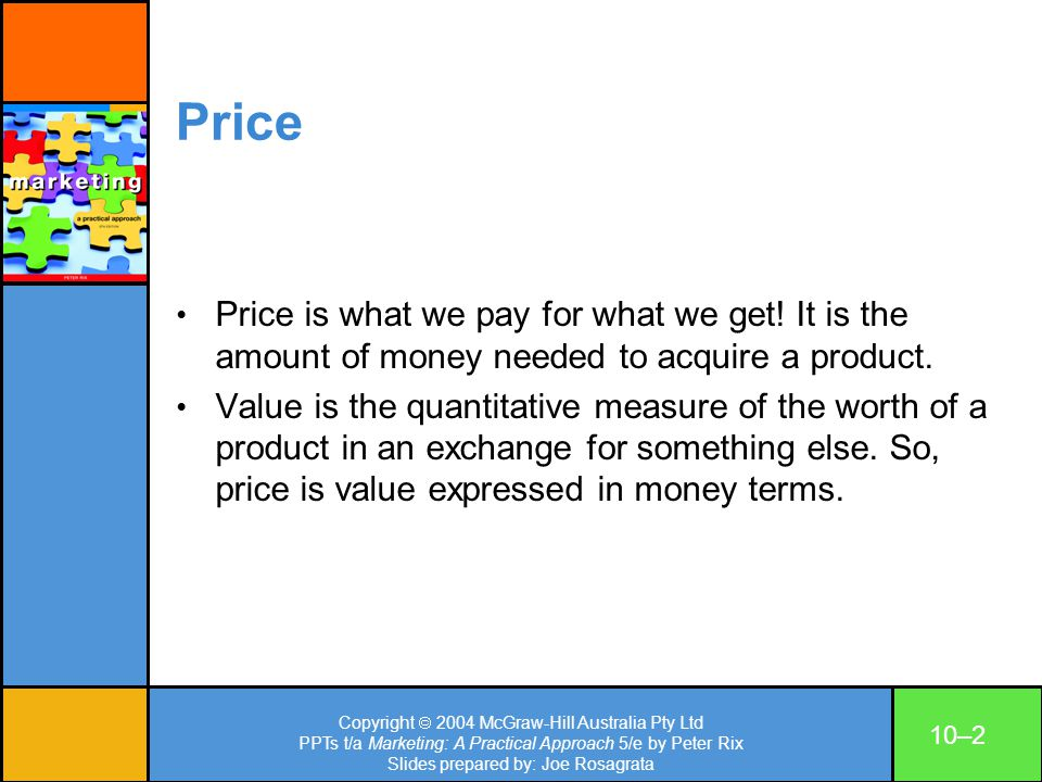 Copyright 2004 McGraw-Hill Australia Pty Ltd PPTs t/a Marketing: A Practical Approach 5/e by Peter Rix Slides prepared by: Joe Rosagrata 10–13 Break-even point The break-even point (zero profit): BEP (Units) = Total Fixed Costs ($) Selling price per unit – average variable cost per unit BEP (Dollars) = Fixed costs Contribution margin ratio = Fixed Costs (Price–variable costs)/ V.