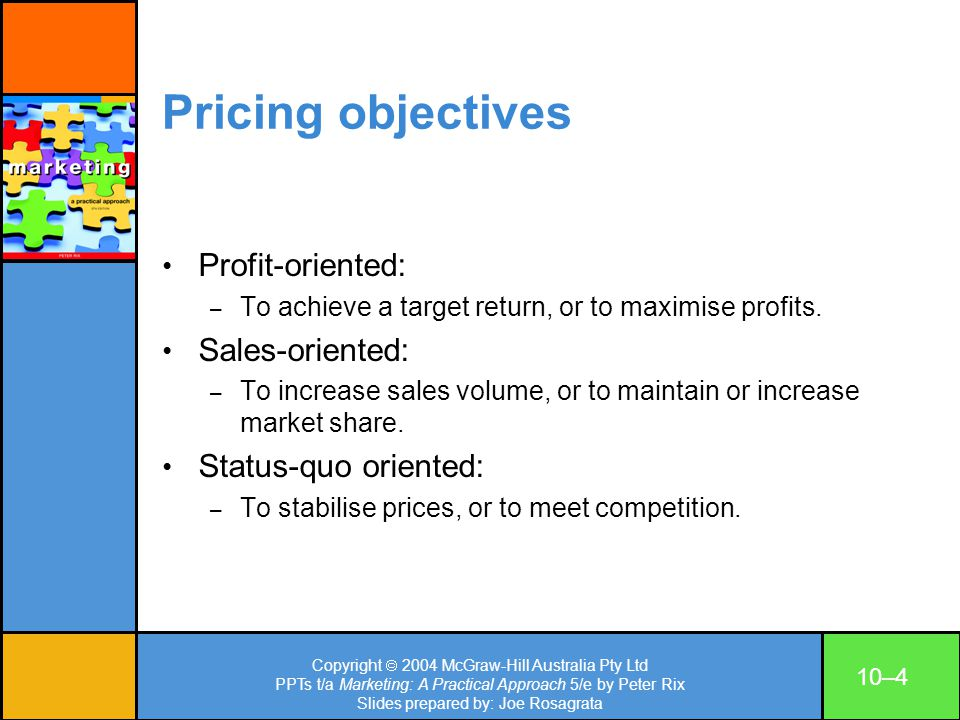 Copyright 2004 McGraw-Hill Australia Pty Ltd PPTs t/a Marketing: A Practical Approach 5/e by Peter Rix Slides prepared by: Joe Rosagrata 10–5 Factors influencing price setting The extent of demand.