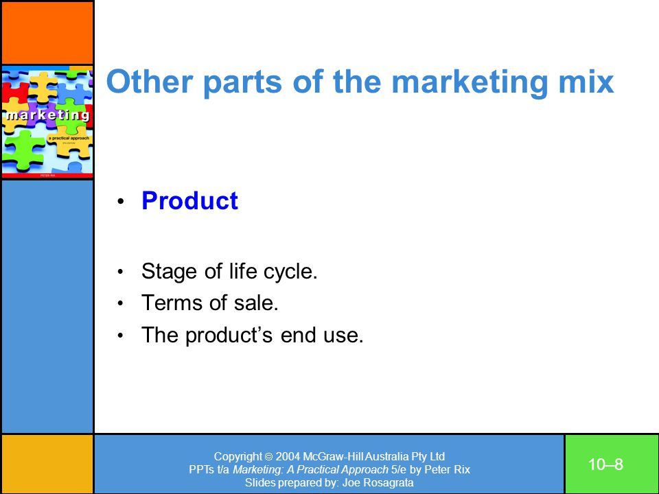 Copyright 2004 McGraw-Hill Australia Pty Ltd PPTs t/a Marketing: A Practical Approach 5/e by Peter Rix Slides prepared by: Joe Rosagrata 10–9 Other parts of the marketing mix Distribution channels Factory pricing for various customer types through intermediaries, e.g.