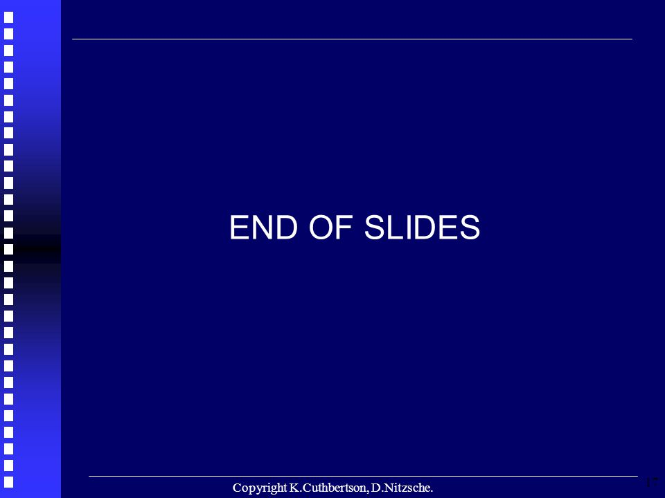 Copyright K.Cuthbertson, D.Nitzsche. 17 END OF SLIDES