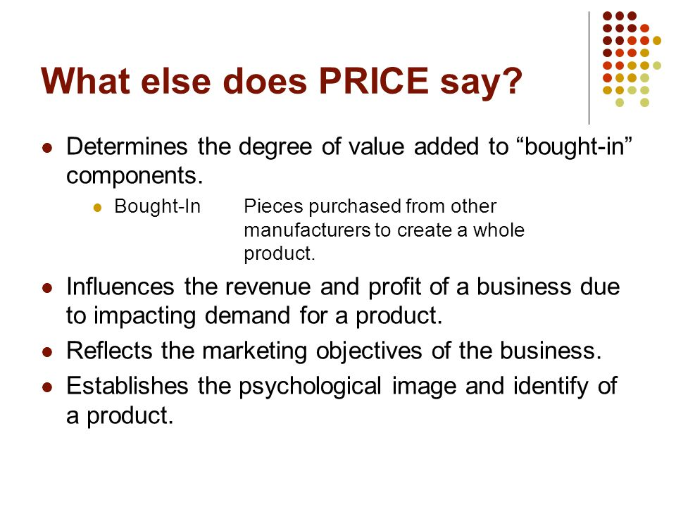 What else does PRICE say? Determines the degree of value added to bought-in components. Bought-InPieces purchased from other manufacturers to create a