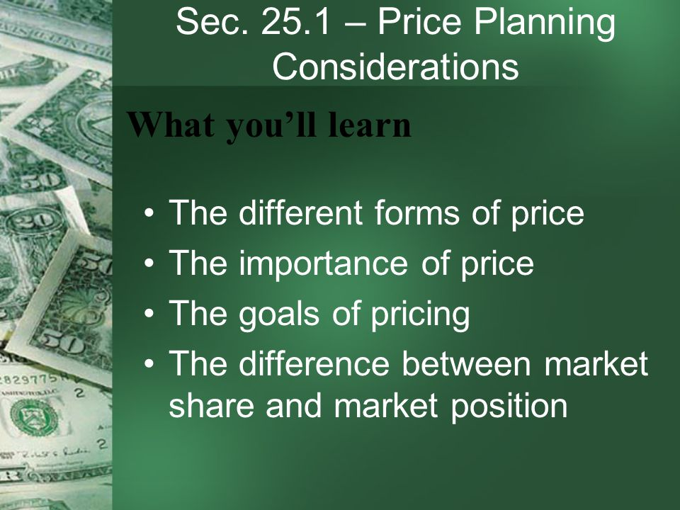 Sec. 25.1 – Price Planning Considerations The different forms of price The importance of price The goals of pricing The difference between market shar