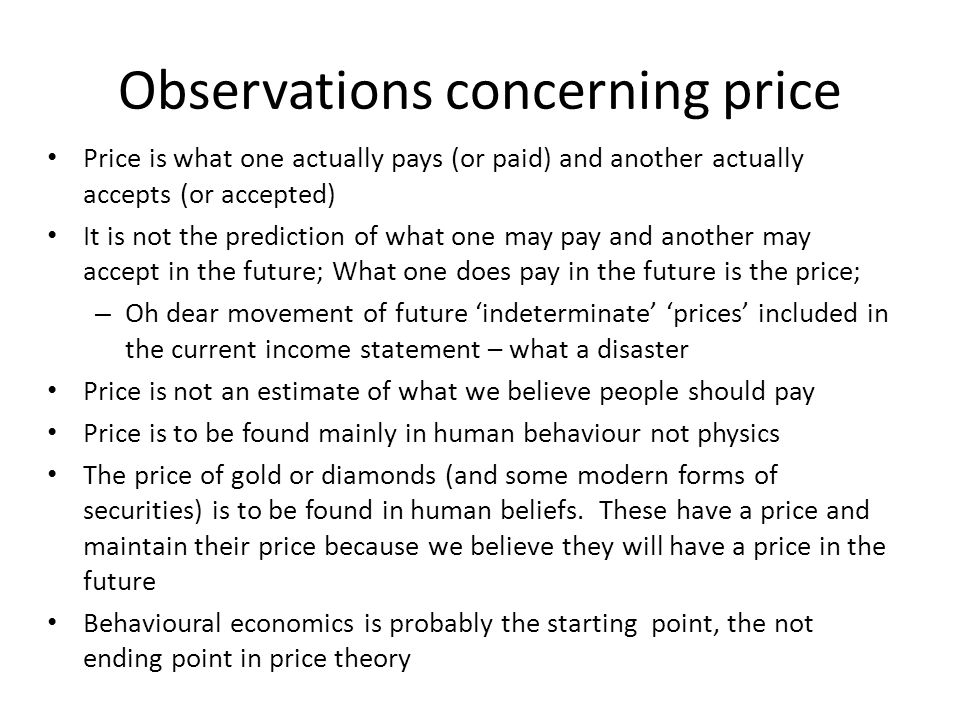 Observations concerning price Price is what one actually pays (or paid) and another actually accepts (or accepted) It is not the prediction of what one may pay and another may accept in the future; What one does pay in the future is the price; – Oh dear movement of future indeterminate prices included in the current income statement – what a disaster Price is not an estimate of what we believe people should pay Price is to be found mainly in human behaviour not physics The price of gold or diamonds (and some modern forms of securities) is to be found in human beliefs.