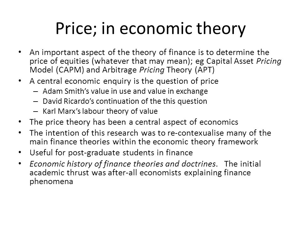 Price; in economic theory An important aspect of the theory of finance is to determine the price of equities (whatever that may mean); eg Capital Asset Pricing Model (CAPM) and Arbitrage Pricing Theory (APT) A central economic enquiry is the question of price – Adam Smiths value in use and value in exchange – David Ricardos continuation of the this question – Karl Marxs labour theory of value The price theory has been a central aspect of economics The intention of this research was to re-contexualise many of the main finance theories within the economic theory framework Useful for post-graduate students in finance Economic history of finance theories and doctrines.