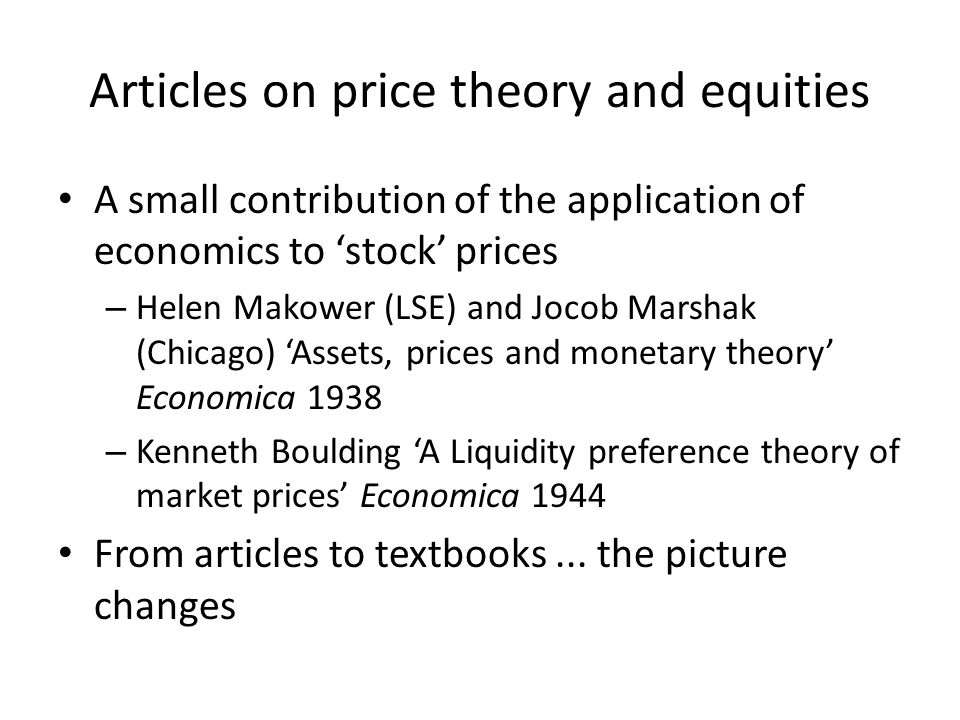 Articles on price theory and equities A small contribution of the application of economics to stock prices – Helen Makower (LSE) and Jocob Marshak (Chicago) Assets, prices and monetary theory Economica 1938 – Kenneth Boulding A Liquidity preference theory of market prices Economica 1944 From articles to textbooks...