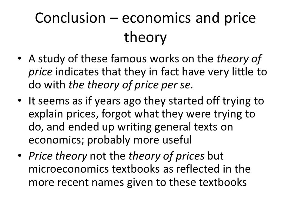 Conclusion – economics and price theory A study of these famous works on the theory of price indicates that they in fact have very little to do with the theory of price per se.