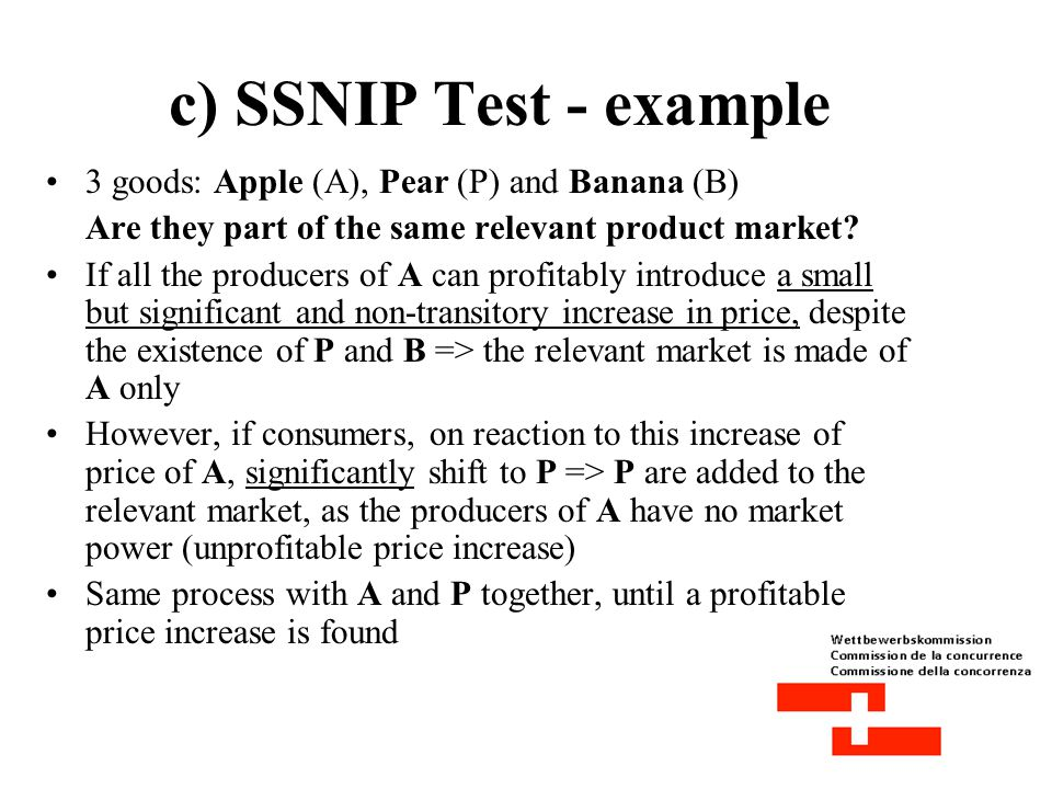 c) SSNIP Test (small but significant non- transitory increase in price) - definition Standard tool in evaluating product market definition It is a « hypothetical monopolist test » Tests whether a good or a set of goods define a relevant product market The question is: « what type of constraints does the presence of other goods place on the producer of the good in question, when he decides to increase his price by 5- 10%.