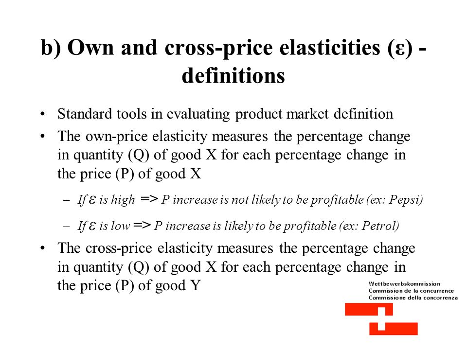 b) Own and cross-price elasticities (ε) - definitions Standard tools in evaluating product market definition The own-price elasticity measures the percentage change in quantity (Q) of good X for each percentage change in the price (P) of good X –If ε is high => P increase is not likely to be profitable (ex: Pepsi) –If ε is low => P increase is likely to be profitable (ex: Petrol) The cross-price elasticity measures the percentage change in quantity (Q) of good X for each percentage change in the price (P) of good Y