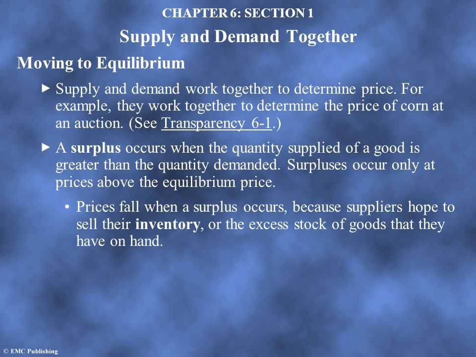 CHAPTER 6: SECTION 1 Supply and Demand Together Moving to Equilibrium Supply and demand work together to determine price. For example, they work toget