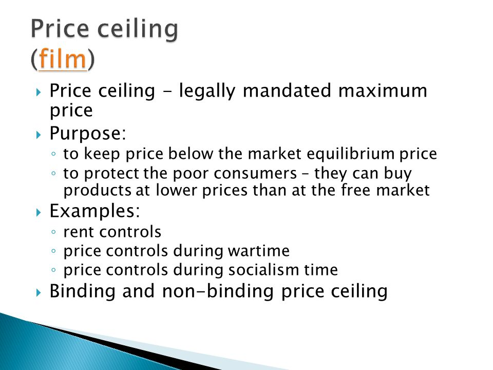 Price ceiling - legally mandated maximum price Purpose: to keep price below the market equilibrium price to protect the poor consumers – they can buy products at lower prices than at the free market Examples: rent controls price controls during wartime price controls during socialism time Binding and non-binding price ceiling