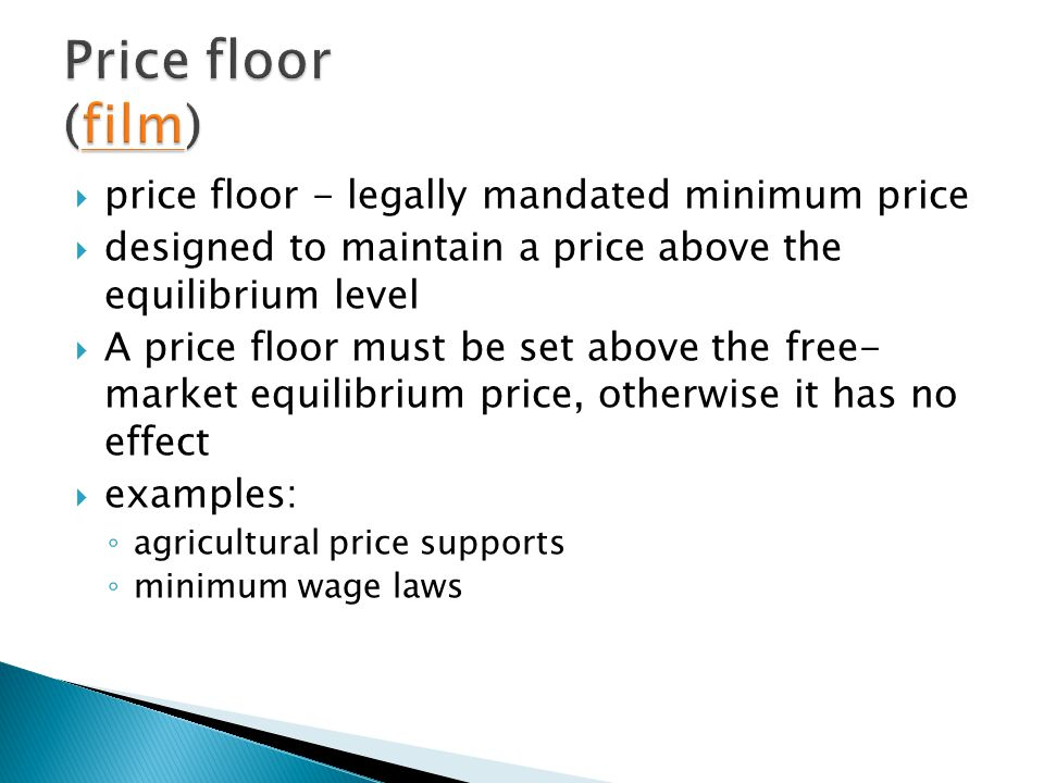 price floor - legally mandated minimum price designed to maintain a price above the equilibrium level A price floor must be set above the free- market equilibrium price, otherwise it has no effect examples: agricultural price supports minimum wage laws