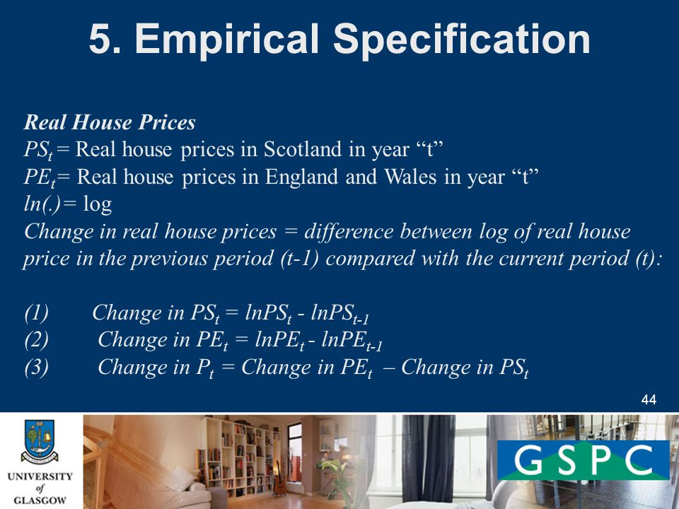 44 Real House Prices PS t = Real house prices in Scotland in year t PE t = Real house prices in England and Wales in year t ln(.)= log Change in real house prices = difference between log of real house price in the previous period (t-1) compared with the current period (t): (1) Change in PS t = lnPS t - lnPS t-1 (2) Change in PE t = lnPE t - lnPE t-1 (3) Change in P t = Change in PE t – Change in PS t 5.