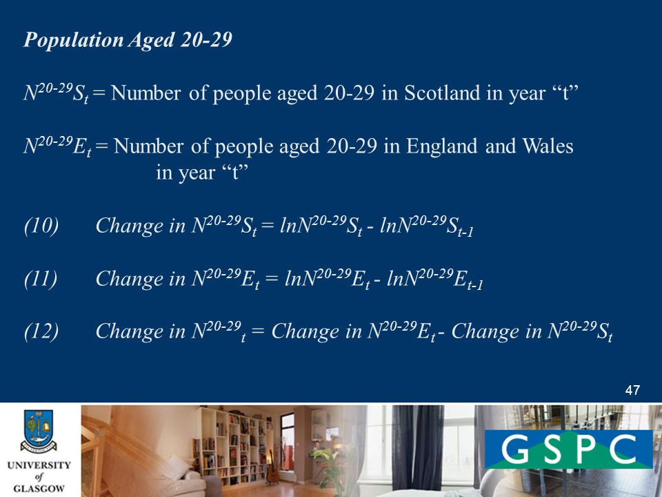 47 Population Aged 20-29 N 20-29 S t = Number of people aged 20-29 in Scotland in year t N 20-29 E t = Number of people aged 20-29 in England and Wales in year t (10) Change in N 20-29 S t = lnN 20-29 S t - lnN 20-29 S t-1 (11) Change in N 20-29 E t = lnN 20-29 E t - lnN 20-29 E t-1 (12) Change in N 20-29 t = Change in N 20-29 E t - Change in N 20-29 S t