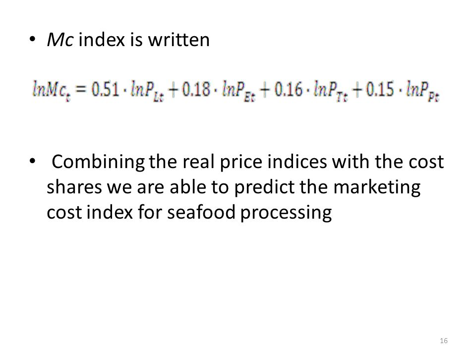 Mc index is written Combining the real price indices with the cost shares we are able to predict the marketing cost index for seafood processing 16