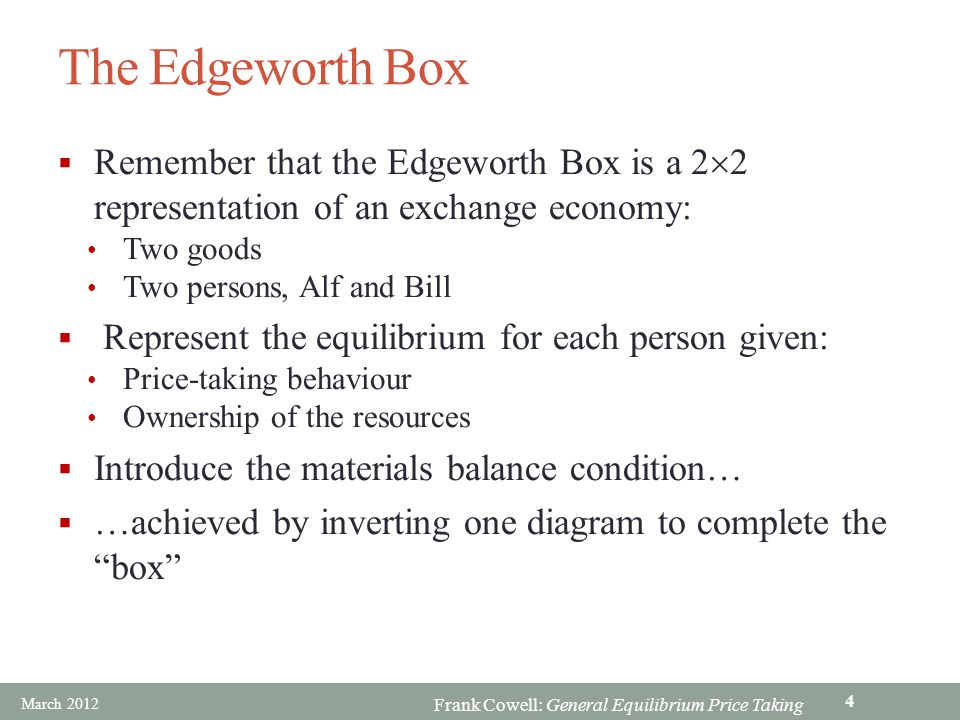 Frank Cowell: General Equilibrium Price Taking The Edgeworth Box Remember that the Edgeworth Box is a 2 2 representation of an exchange economy: Two g