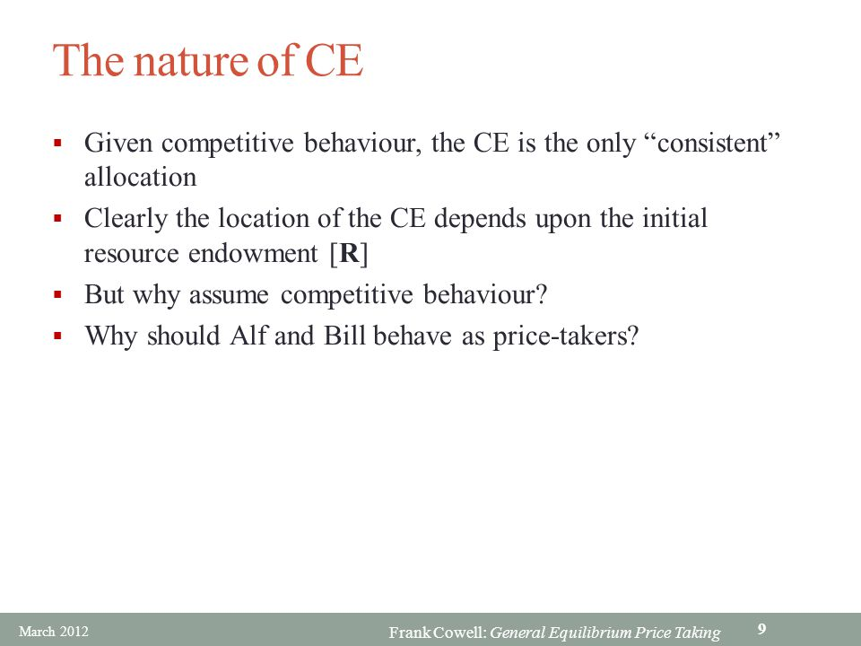 Frank Cowell: General Equilibrium Price Taking The nature of CE Given competitive behaviour, the CE is the only consistent allocation Clearly the loca