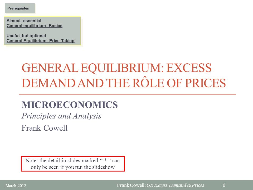 Frank Cowell: GE Excess Demand & Prices GENERAL EQUILIBRIUM: EXCESS DEMAND AND THE RÔLE OF PRICES MICROECONOMICS Principles and Analysis Frank Cowell Almost essential General equilibrium: Basics Useful, but optional General Equilibrium: Price Taking Almost essential General equilibrium: Basics Useful, but optional General Equilibrium: Price Taking Prerequisites March 2012 1 Note: the detail in slides marked * can only be seen if you run the slideshow
