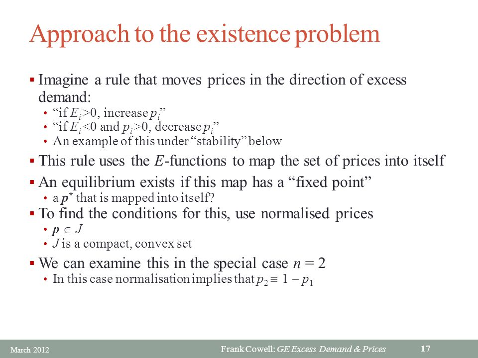 Frank Cowell: GE Excess Demand & Prices Approach to the existence problem Imagine a rule that moves prices in the direction of excess demand: if E i >0, increase p i if E i 0, decrease p i An example of this under stability below This rule uses the E-functions to map the set of prices into itself An equilibrium exists if this map has a fixed point a p * that is mapped into itself.