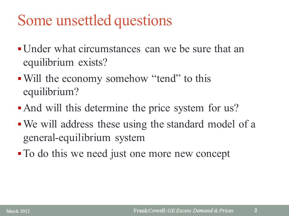 Frank Cowell: GE Excess Demand & Prices Some unsettled questions Under what circumstances can we be sure that an equilibrium exists.