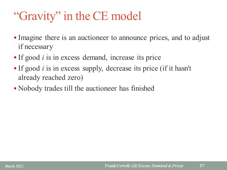 Frank Cowell: GE Excess Demand & Prices Gravity in the CE model Imagine there is an auctioneer to announce prices, and to adjust if necessary If good i is in excess demand, increase its price If good i is in excess supply, decrease its price (if it hasn t already reached zero) Nobody trades till the auctioneer has finished March 2012 27