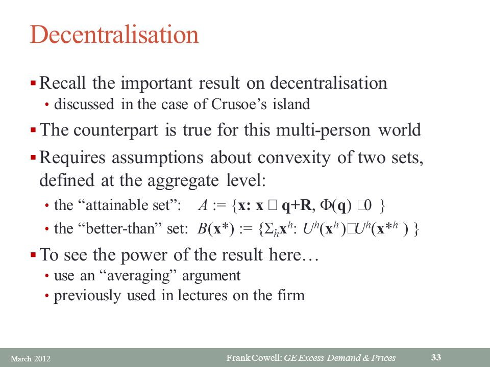 Frank Cowell: GE Excess Demand & Prices Decentralisation Recall the important result on decentralisation discussed in the case of Crusoes island The counterpart is true for this multi-person world Requires assumptions about convexity of two sets, defined at the aggregate level: the attainable set: A := {x: x q+R, (q) the better-than set: B(x*) := { h x h : U h (x h ) U h (x* h ) } To see the power of the result here… use an averaging argument previously used in lectures on the firm March 2012 33