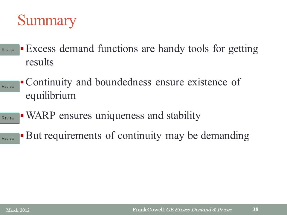Frank Cowell: GE Excess Demand & Prices Summary Excess demand functions are handy tools for getting results Continuity and boundedness ensure existence of equilibrium WARP ensures uniqueness and stability But requirements of continuity may be demanding Review March 2012 38