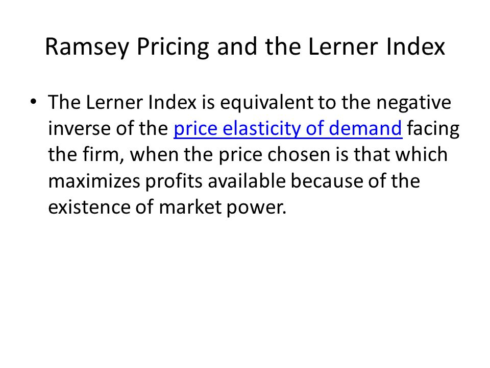 Ramsey Pricing and the Lerner Index The Lerner Index is equivalent to the negative inverse of the price elasticity of demand facing the firm, when the price chosen is that which maximizes profits available because of the existence of market power.price elasticity of demand