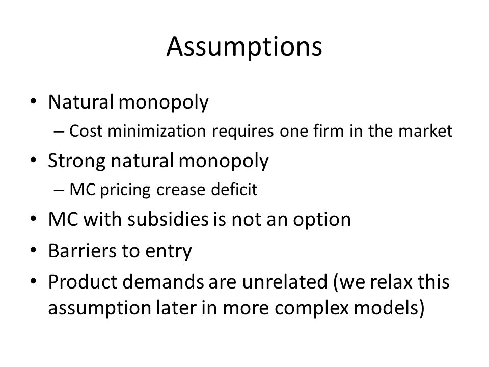 Assumptions Natural monopoly – Cost minimization requires one firm in the market Strong natural monopoly – MC pricing crease deficit MC with subsidies is not an option Barriers to entry Product demands are unrelated (we relax this assumption later in more complex models)