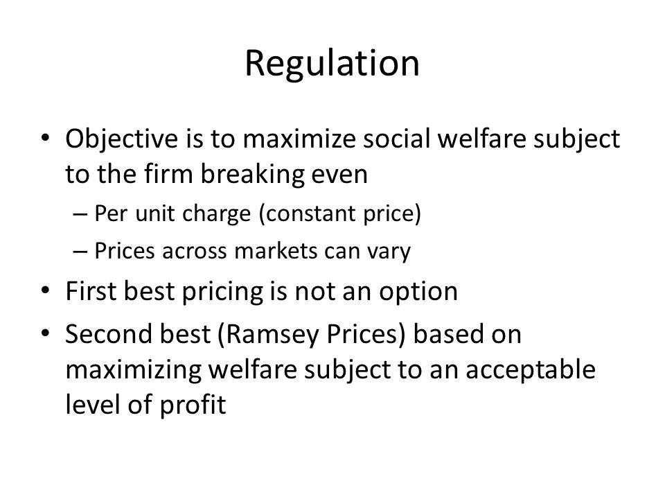 Regulation Objective is to maximize social welfare subject to the firm breaking even – Per unit charge (constant price) – Prices across markets can vary First best pricing is not an option Second best (Ramsey Prices) based on maximizing welfare subject to an acceptable level of profit