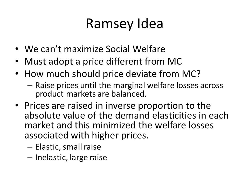 Ramsey Idea We cant maximize Social Welfare Must adopt a price different from MC How much should price deviate from MC.