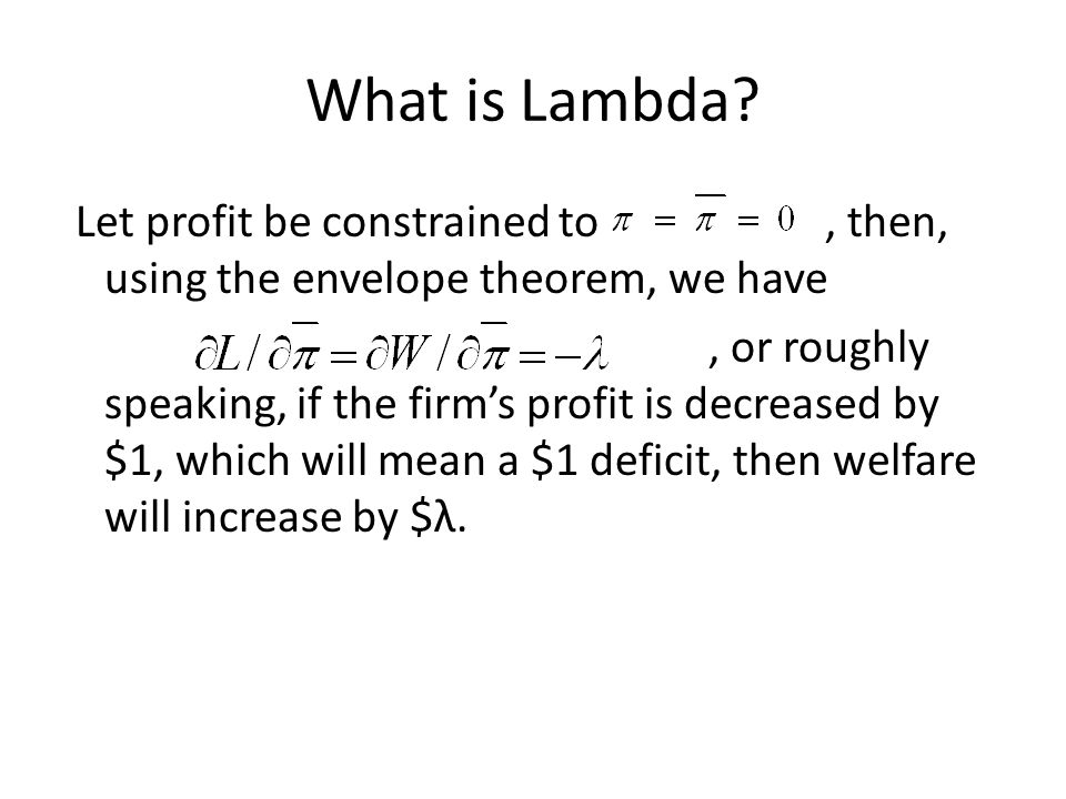What is Lambda? Let profit be constrained to, then, using the envelope theorem, we have, or roughly speaking, if the firms profit is decreased by $1,