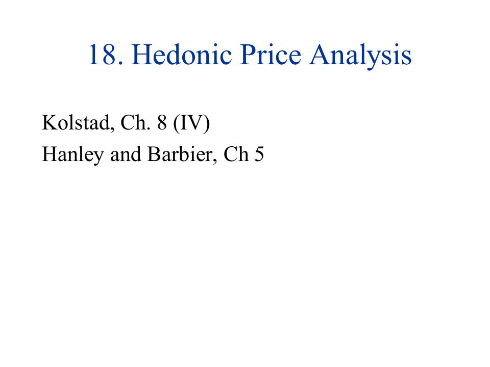 18. Hedonic Price Analysis Kolstad, Ch. 8 (IV) Hanley and Barbier, Ch 5