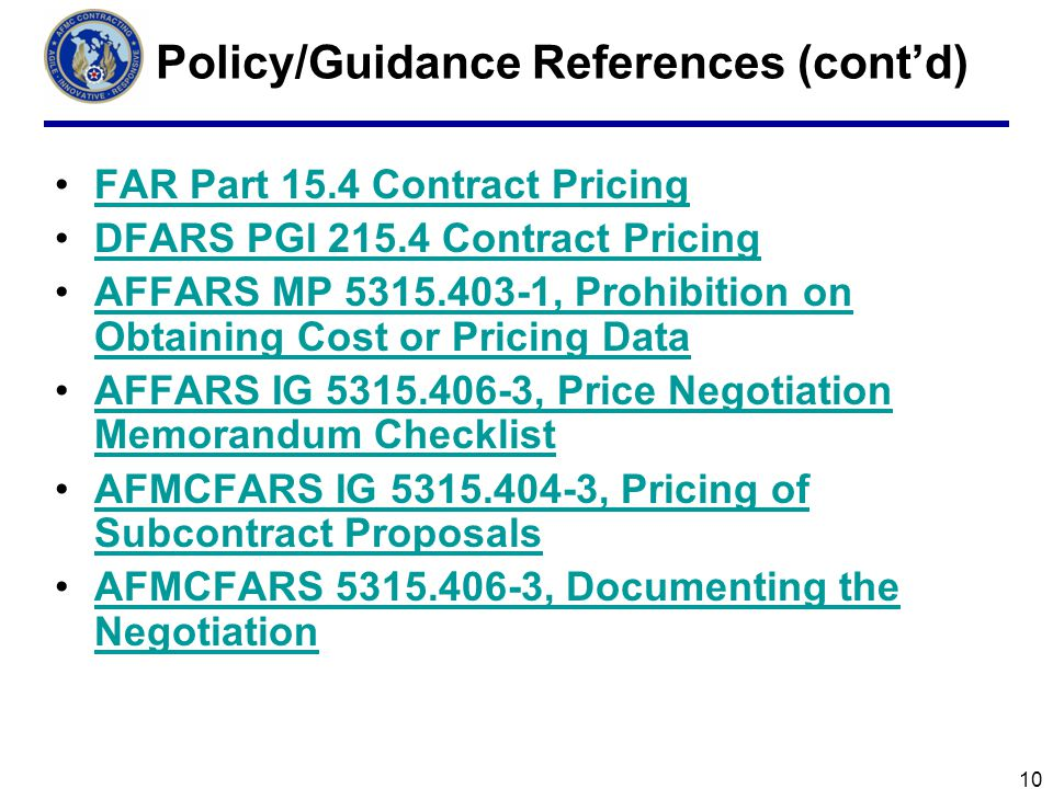 10 Policy/Guidance References (contd) FAR Part 15.4 Contract Pricing DFARS PGI 215.4 Contract Pricing AFFARS MP 5315.403-1, Prohibition on Obtaining Cost or Pricing DataAFFARS MP 5315.403-1, Prohibition on Obtaining Cost or Pricing Data AFFARS IG 5315.406-3, Price Negotiation Memorandum ChecklistAFFARS IG 5315.406-3, Price Negotiation Memorandum Checklist AFMCFARS IG 5315.404-3, Pricing of Subcontract ProposalsAFMCFARS IG 5315.404-3, Pricing of Subcontract Proposals AFMCFARS 5315.406-3, Documenting the NegotiationAFMCFARS 5315.406-3, Documenting the Negotiation