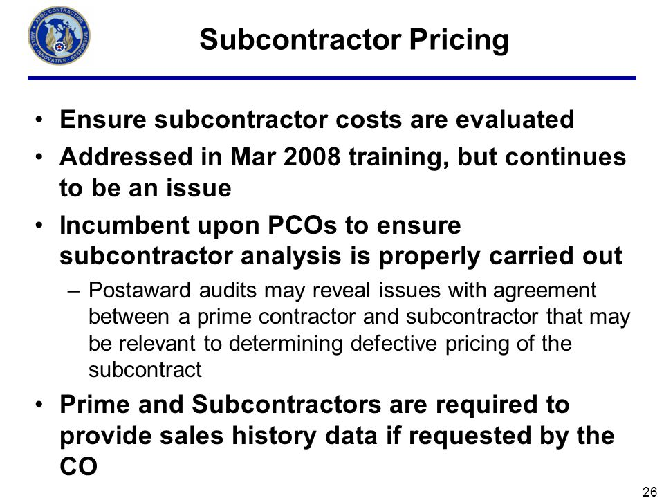 26 Subcontractor Pricing Ensure subcontractor costs are evaluated Addressed in Mar 2008 training, but continues to be an issue Incumbent upon PCOs to ensure subcontractor analysis is properly carried out –Postaward audits may reveal issues with agreement between a prime contractor and subcontractor that may be relevant to determining defective pricing of the subcontract Prime and Subcontractors are required to provide sales history data if requested by the CO